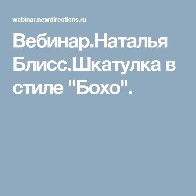 """Вебинар.Наталья Блисс.Шкатулка в стиле """"Бохо""""."""