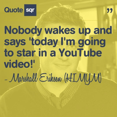 Nobody wakes up and says 'today I'm going to star in a YouTube video!' - Marshall Eriksen (HIMYM) #quotesqr #quotes #funnyquotes