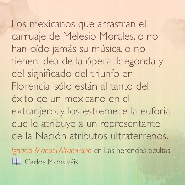 Los mexicanos que arrastran el carruaje de Melesio Morales, o no han oído jamás su música, o no tienen idea de la ópera Ildegonda y del significado del triunfo en Florencia; sólo están al tanto del éxito de un mexicano en el extranjero, y los estremece la euforia que le atribuye a un representante de la Nación atributos ultraterrenos. Ignacio Manuel Altamirano en Las herencias ocultas 📖 Carlos Monsiváis
