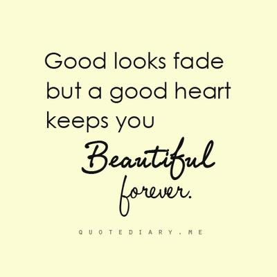 Good looks fade, but a good heart keeps you beautiful forever. #quotes #truth