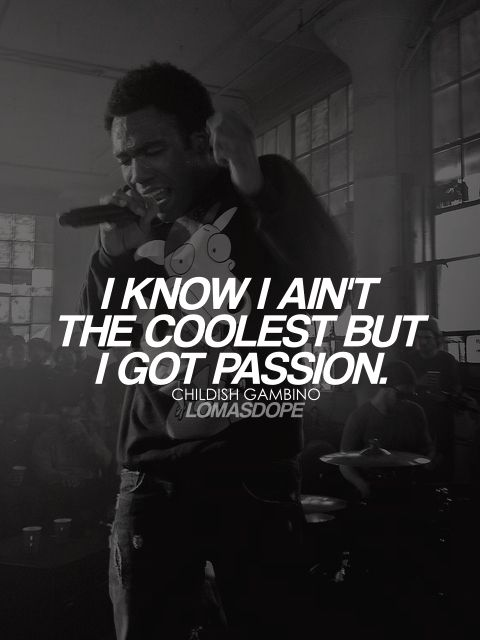 I know I ain't the coolest but I got passion. - Childish Gambino