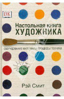 Рэй Смит - Настольная книга художника. Оборудование, материалы, процессы, техники обложка книги