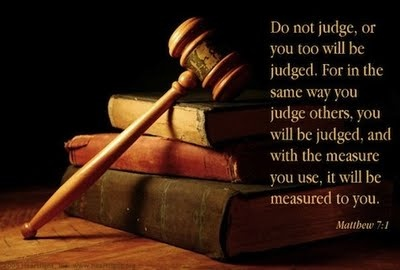 Do not judge, or you too will be judged.