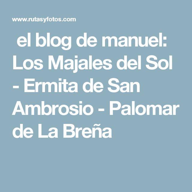 el blog de manuel: Los Majales del Sol - Ermita de San Ambrosio - Palomar de La Breña
