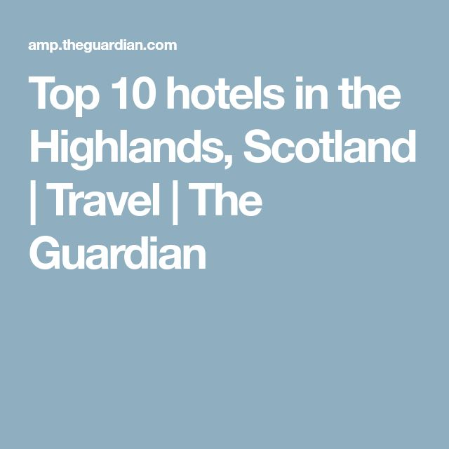 Top 10 hotels in the Highlands, Scotland | Travel | The Guardian