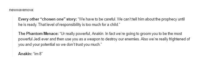 The Jedi Council: You're really powerful Anakin. In fact we're going to groom you to be the most powerful Jedi ever and then use you as a weapon to destroy our enemies. Also we're really frightened of you and your potential so we don't trust you much. Anakin: I'm 8.