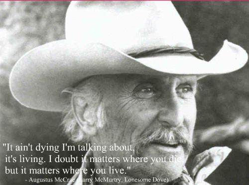 """It ain't dying I'm talking about, it's living. I doubt it matters where you die, but it matters where you live."" From the wonderful epic 'Lonesome Dove."