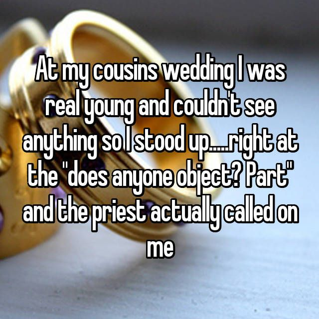 """At my cousins wedding I was real young and couldn't see anything so I stood up.....right at the """"does anyone object? Part"""" and the priest actually called on me"""
