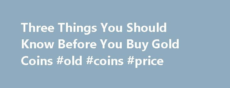 Three Things You Should Know Before You Buy Gold Coins #old #coins #price http://coin.remmont.com/three-things-you-should-know-before-you-buy-gold-coins-old-coins-price-2/  #gold coins # Three Things You Should Know Before You Buy Gold Coins James Bucki is a coin collector, part-time coin dealer and a professional numismatic writer. He has received national recognition for assembling outstanding registry sets of U.S. coins and has won various awards for his coin exhibits at coin shows…
