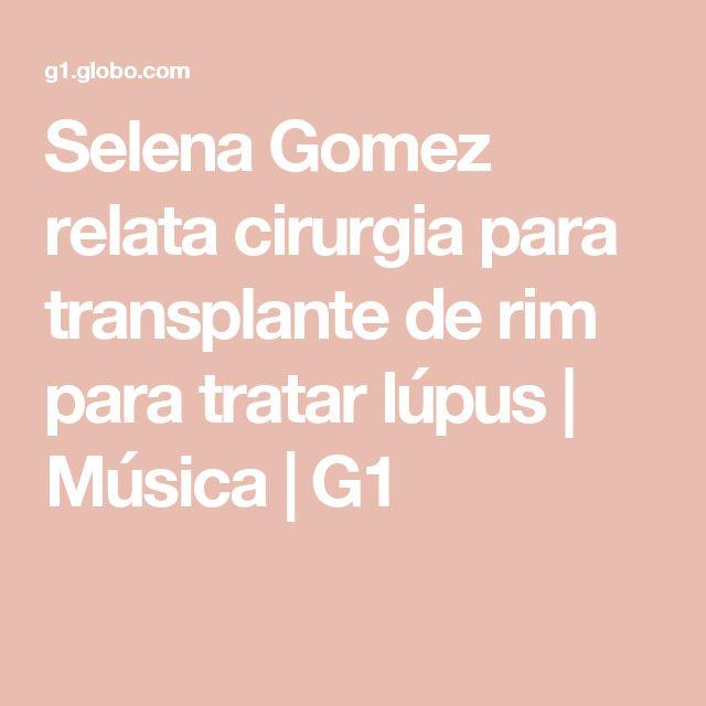 Selena Gomez relata cirurgia para transplante de rim para tratar lúpus | Música | G1
