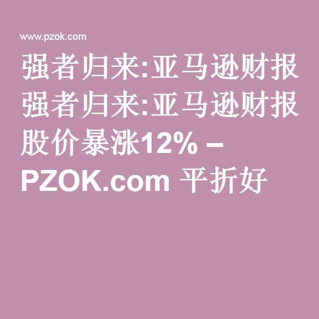 强者归来:亚马逊财报远超预期 股价暴涨12% – PZOK.com 平折好