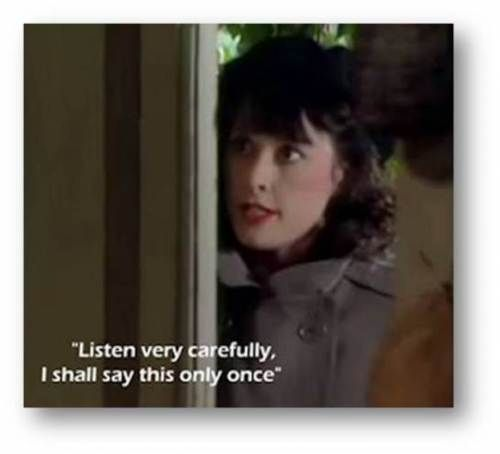 """Listen very carefully, I shall say this only once."" - Michelle Dubois of the Resistance    'Allo 'Allo!  :)"