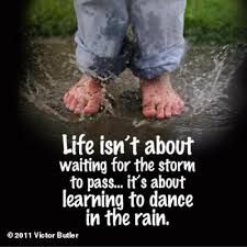life isn't about waiting for the storm to pass it's about learning to dance in the rain