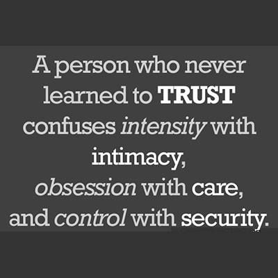 A person who never learned to TRUST confuses intensity with intimacy, obsession with care, and control with security. ~Patrick Carnes, psychiatrist.