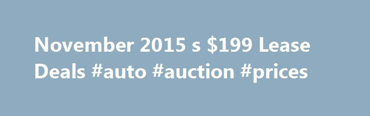 November 2015 s $199 Lease Deals #auto #auction #prices http://remmont.com/november-2015-s-199-lease-deals-auto-auction-prices/  #best auto lease deals # Making Sense of All the $199/Month Lease Deals ADVERTISEMENT Drive a brand-new car for only $199 a month. It isn't too good to be true. At any given time there are many factory-backed lease deals clustered around that price. Here are the lease deals currently listed on their manufacturer's websites at or near $199 a month. While all were…