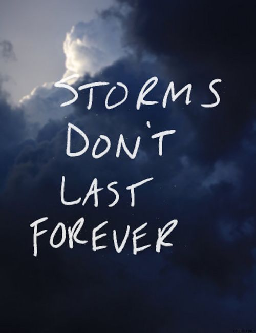 Storms don't last forever but it sure feels that way when it is so dark you can't see the light or a way out.