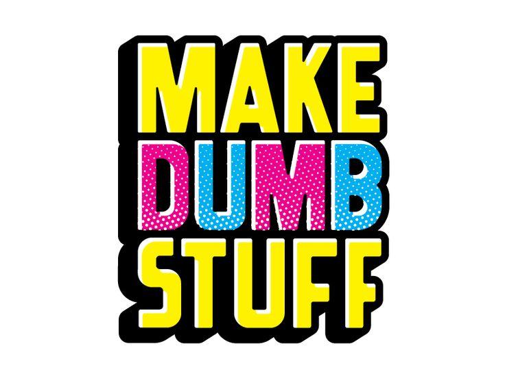 Make Dumb Stuff