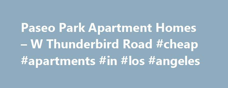 Paseo Park Apartment Homes – W Thunderbird Road #cheap #apartments #in #los #angeles http://attorney.nef2.com/paseo-park-apartment-homes-w-thunderbird-road-cheap-apartments-in-los-angeles/  #apartment homes for rent # Paseo Park Apartment Homes Air Conditioning Balcony, Patio, Deck Cable Ready Ceiling Fan(s) Hardwood Floors High Speed Internet Access New/Renovated Interior Oversized Closets View Wireless Internet Access Community: Accepts Electronic Payments, Conference Room, Disability…