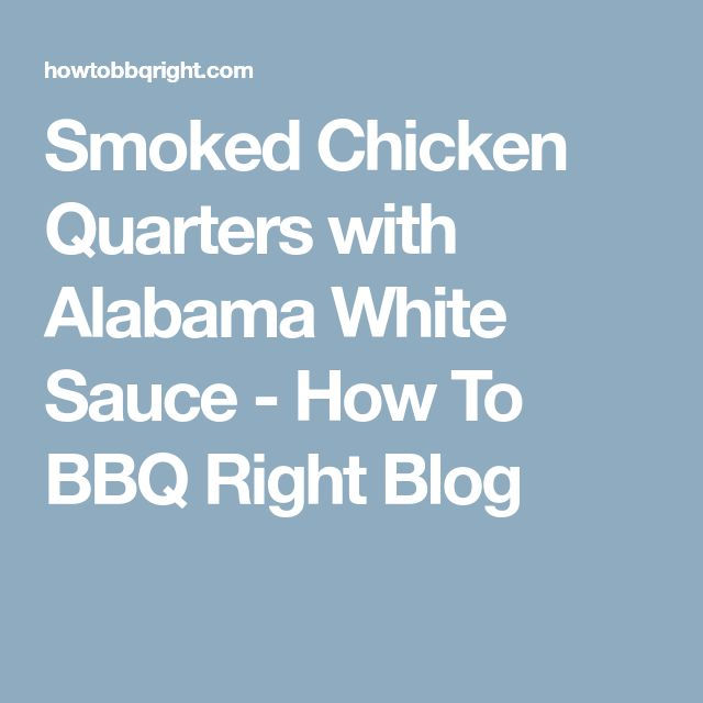 Smoked Chicken Quarters with Alabama White Sauce - How To BBQ Right Blog