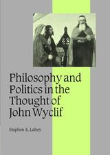 PHILOSOPHY AND POLITICS IN THE THOUGHT OF JOHN WYCLIF~Stephen E. Lahey~Cambridge University Press~2003