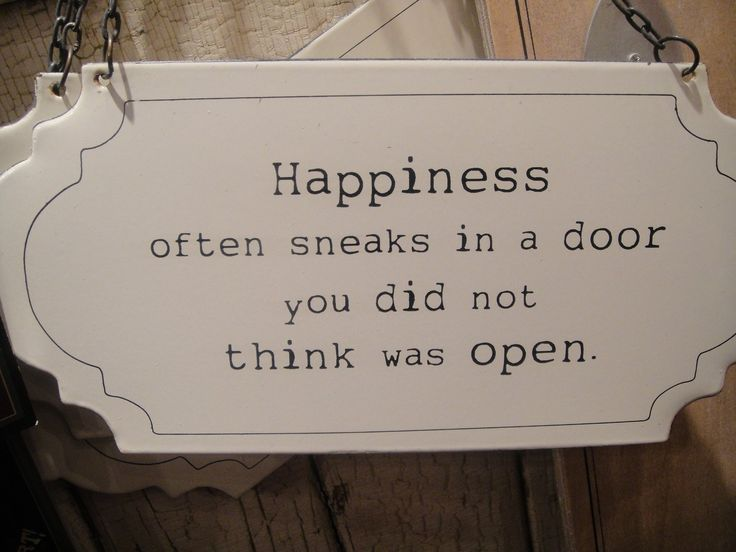 Happiness often sneaks in a door you did not think was open
