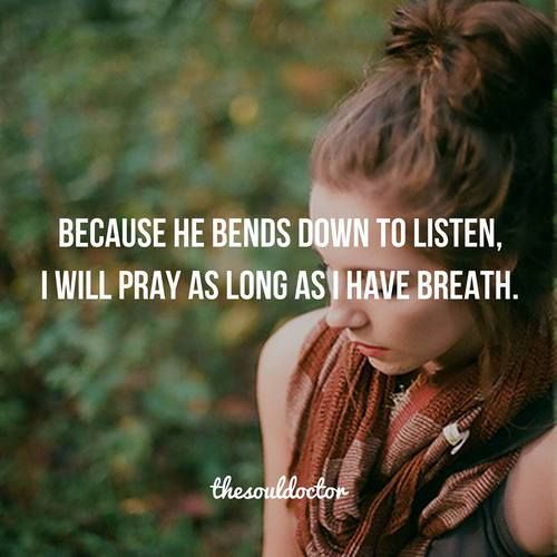 Because He bends down to listen, I will pray as long as I have breath.