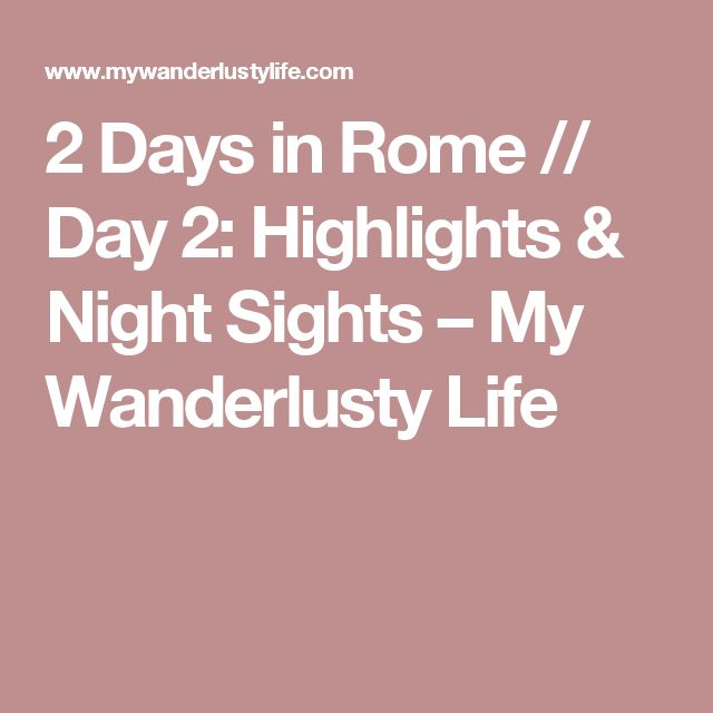 2 Days in Rome // Day 2: Highlights & Night Sights – My Wanderlusty Life