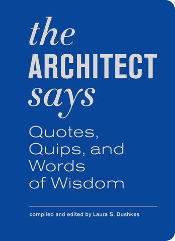 The architect says : quotes, quips, and words of wisdom / compiled and edited by Laura S. Dushkes (Dec 2012)