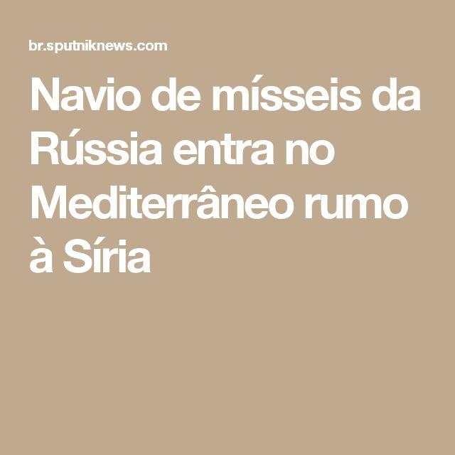 Navio de mísseis da Rússia entra no Mediterrâneo rumo à Síria