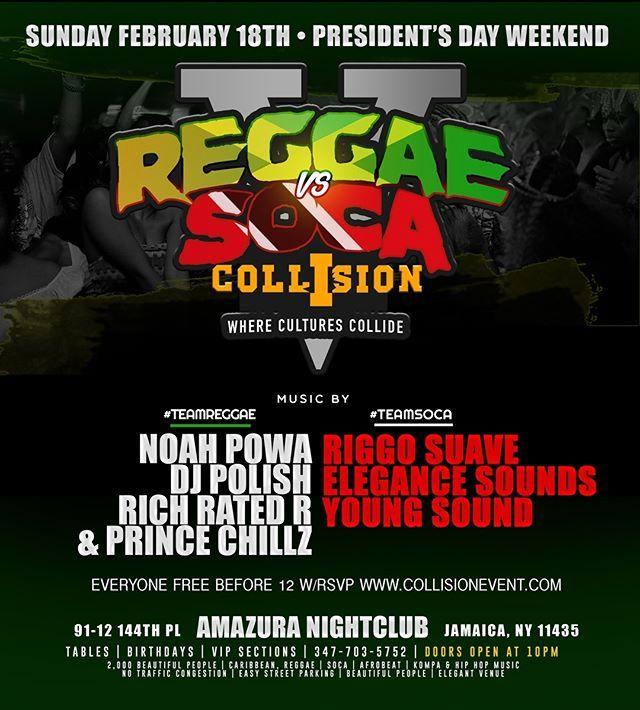 SUNDAY | FEBRUARY 18TH | 2018  NYCs Top Promoters  Presents  The # 1 Caribbean Event  Reggae Vs Soca  COLLISION  Where cultures collide    Music By  #TEAMREGGAE NOAH POWA DJ POLISH RICH RATED R & PRINCE CHILLZ  #TEAMSOCA ELEGANCE SOUNDS RIGGO SUAVE DJ YOUNG SOUNDS  2000 Beautiful Ppl | Caribbean | Soca | Afro Beat | Kompa | & HipHop Music | No Traffic Congestion | Easy Parking | Elegant Event Space  Tickets  Available Now @  Tables | Sections ..  3477035752  AMAZURA 91-12 144th Pl Jamaica NY…
