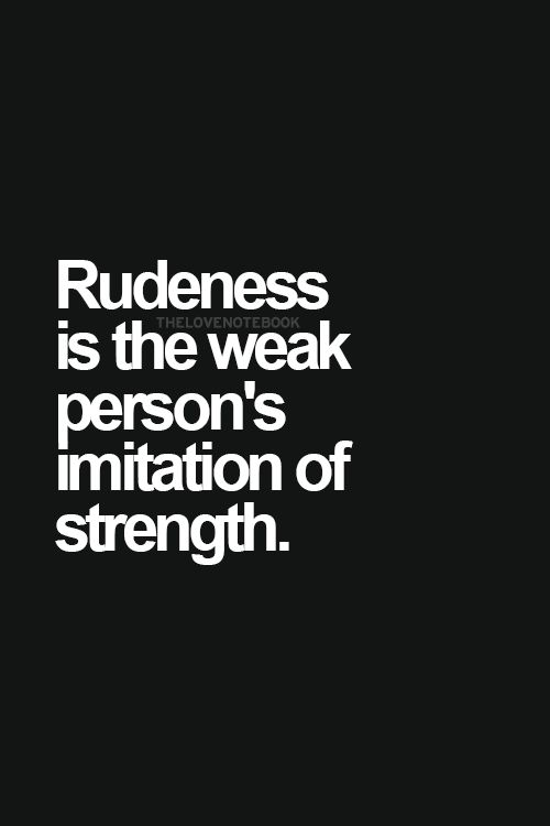 rudeness is the weak persons imitation of strength