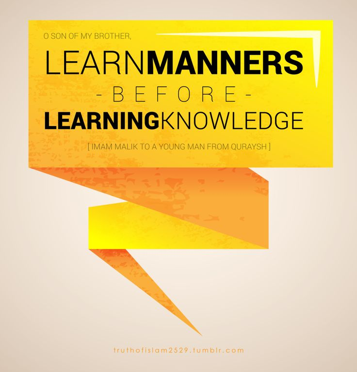"""O son of my brother, learn manners before learning knowledge"".  —  Imam Malik to a young man from Quraysh"