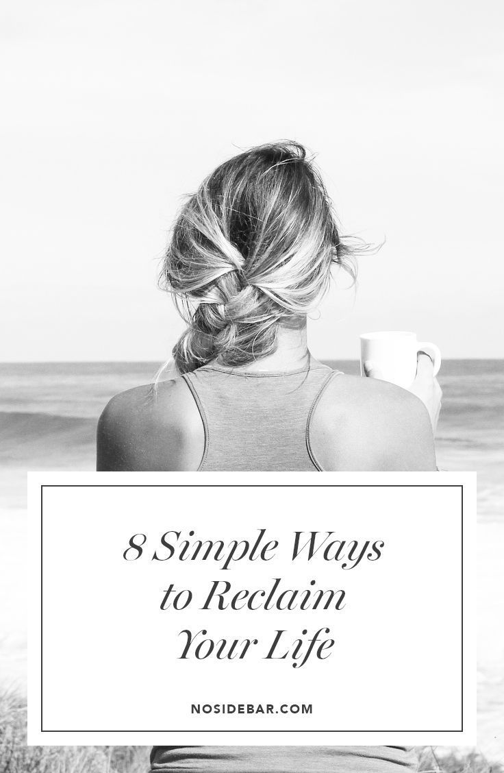 Here are eight ways you can reclaim your life. Don't be overwhelmed with the list. Start with one item, and see how it goes. We're all a work in progress.