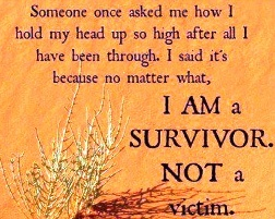 Someone once asked me how I hold my head up so high after all I have been through.  I said it's because no matter what, I am a survivor, not a victim.