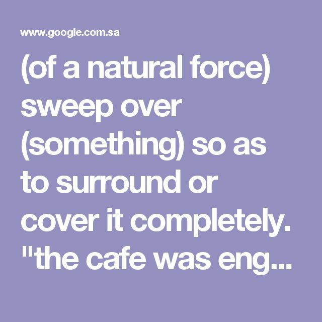 """(of a natural force) sweep over (something) so as to surround or cover it completely. """"the cafe was engulfed in flames"""" synonyms:inundate, flood, deluge, immerse, swamp, wash out, swallow up, submerge; More 2. powerfully affect (someone); overwhelm. """"a feeling of anguish so great that it threatened to engulf him"""" synonyms:inundate, flood, deluge, immerse, swamp, wash out, swallow up, submerge; More"""