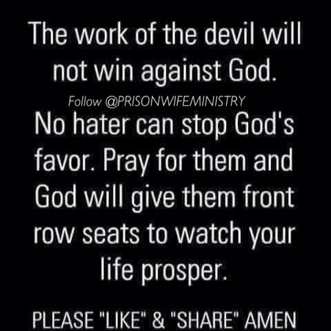 No weapon formed against you shall prosper...Pray for your enemies and let them watch Gods Favor work in your life. Psalm 23:5  You prepare a table before me in the presence of my enemies; you anoint my head with oil; my cup overflows.