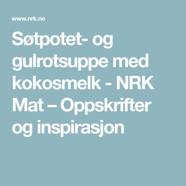 Søtpotet- og gulrotsuppe med kokosmelk - NRK Mat – Oppskrifter og inspirasjon
