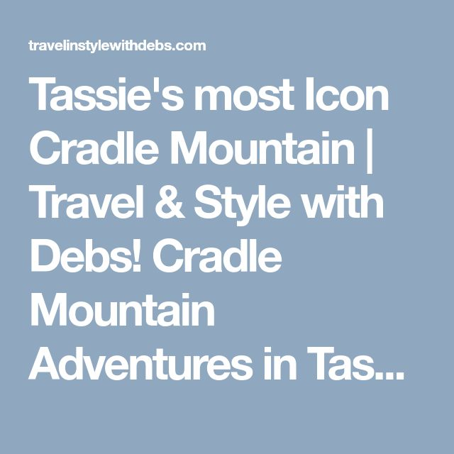 Tassie's most Icon Cradle Mountain  | Travel & Style with Debs!  Cradle Mountain Adventures in Tasmania. Travel with kids in Tasmania, things to see at Launceston My Cradle Adventures.