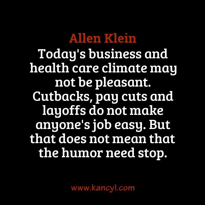 """""""Today's business and health care climate may not be pleasant. Cutbacks, pay cuts and layoffs do not make anyone's job easy. But that does not mean that the humor need stop."""", Allen Klein"""