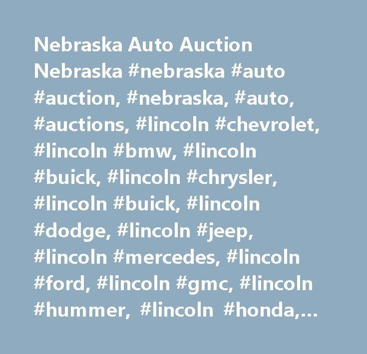 Nebraska Auto Auction Nebraska #nebraska #auto #auction, #nebraska, #auto, #auctions, #lincoln #chevrolet, #lincoln #bmw, #lincoln #buick, #lincoln #chrysler, #lincoln #buick, #lincoln #dodge, #lincoln #jeep, #lincoln #mercedes, #lincoln #ford, #lincoln #gmc, #lincoln #hummer, #lincoln #honda, #lincoln #hyundai, #lincoln #infiniti, #lincoln #jaguar, #lincoln #lexus, #lincoln #mazda, #lincoln #mercury, #lincoln #mitsubishi, #lincon #nissan, #lincoln #pontiac, #lincoln #porsche, #lincoln…