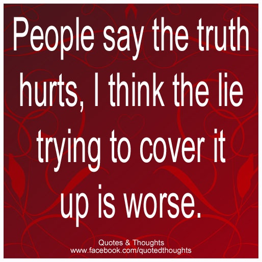 People say the truth hurts, I think the lie trying to cover it up is worse.