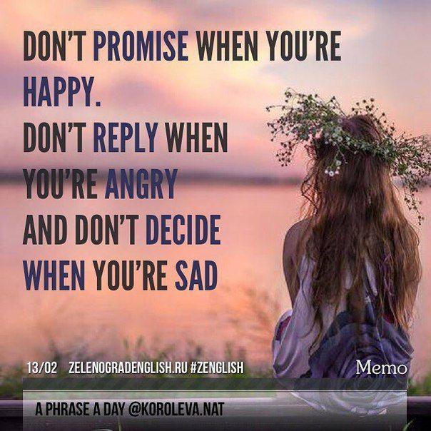 Don't promise when you're happy. Don't reply when you're angry and don't decide when you're sad. = Не обещайте, когда вы счастливы. Не отвечайте, когда  вы злитесь. И не принимайте решение, когда вам грустно.   #aphraseaday #zelenograd #zenglish #korolevanat #Зеленоград