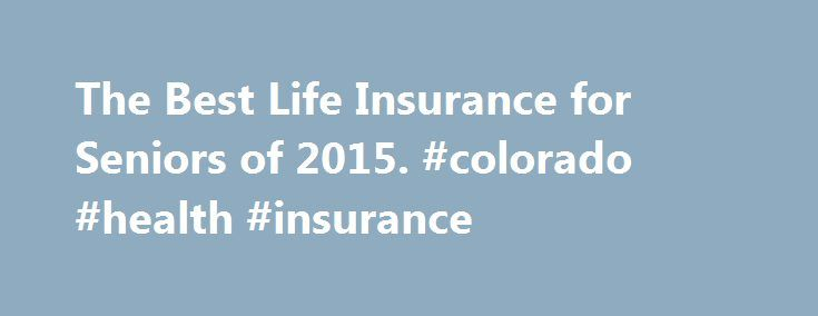 The Best Life Insurance for Seniors of 2015. #colorado #health #insurance http://insurances.nef2.com/the-best-life-insurance-for-seniors-of-2015-colorado-health-insurance/  #senior life insurance # Best Life Insurance for Seniors Waiver of premium Best Seniors Life Insurance How we narrowed down the field. Finding the best life insurance for seniors can be tricky because premium costs are based on age and health, so the older you are, the more you pay. Contract Provisions Contract provisions…