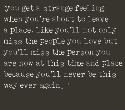 You get a strange feeling when you're about to leave a place, like you'll not only miss the people you love but you'll miss the person you are now at this time and place because you'll never be this way ever again.