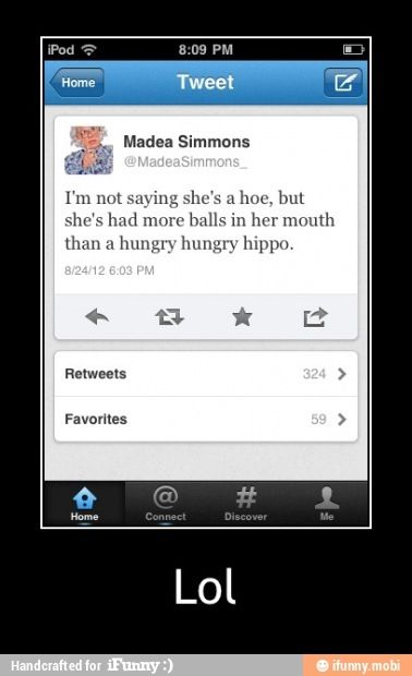 I'm not saying she's a hoe, but she's had more balls in her mouth than a hungry hippo. Lol love some Madea