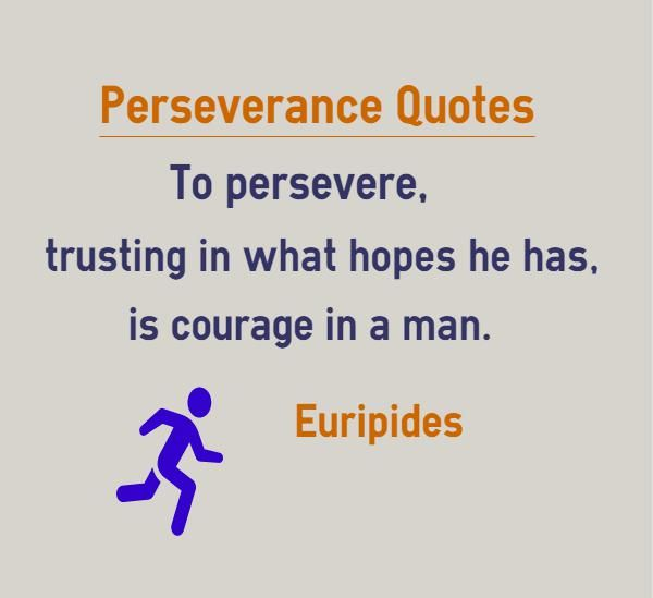 Perseverance Quotes To persevere, trusting in what hopes he has, is courage in a man This quote is also categorized under trust quotes and courage quotes Quote by Euripides Explanation about quote on Perseverance Courage is nothing but having the perseverance to trust the faith one has. If one...