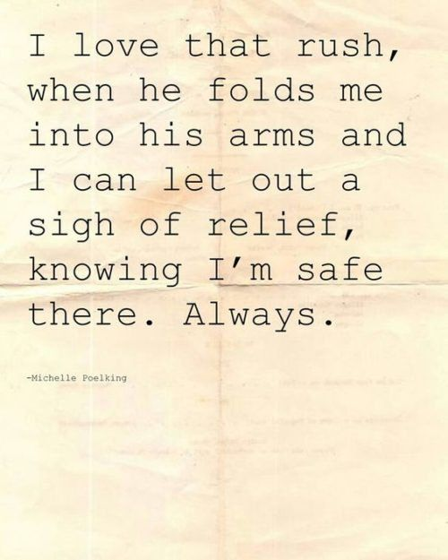 I love that rush, when he folds me into his arms and i can let out a sigh of relief, knowing I'm safe there. Always