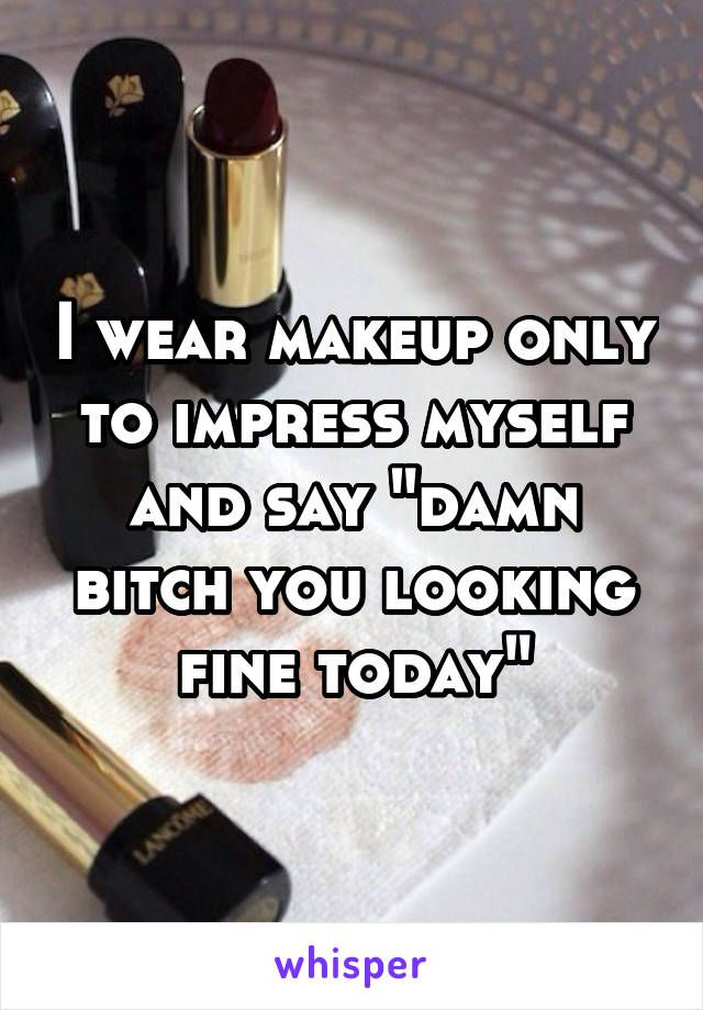 "I wear makeup only to impress myself and say ""damn bitch you looking fine today"""