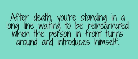 After death, you're standing in a long line waiting to be reincarnated when the person in front turns around and introduces himself.