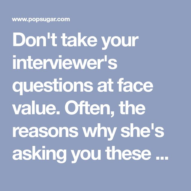 Don't take your interviewer's questions at face value. Often, the reasons why she's asking you these questions is not just to hear your answers, but to read in between the lines and find out what your intentions are and how your character is. We've listed a couple of the most popular interview questions below and what the interviewer really means when they ask you these questions. 1. Tell me about yourself OK, you should ace this question because it's the most basic and expected question…